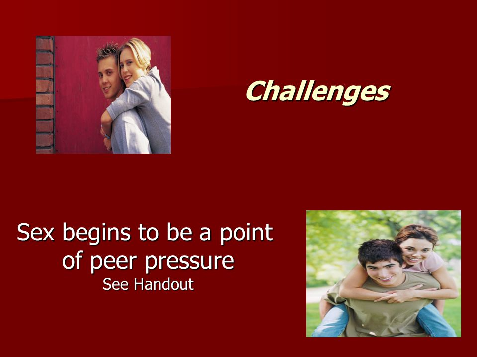 Challenges Sex begins to be a point of peer pressure See Handout