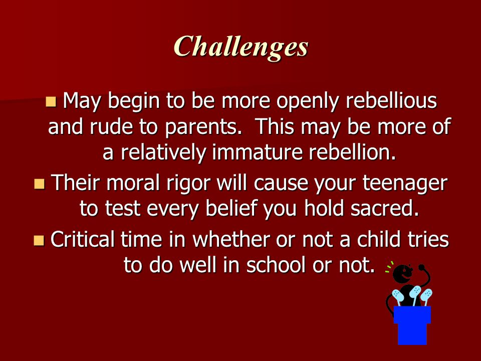 Challenges May begin to be more openly rebellious and rude to parents. This may be more of a relatively immature rebellion.