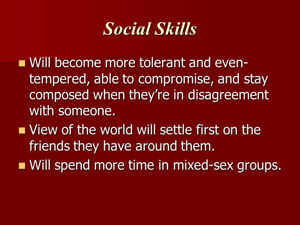 Social Skills Will become more tolerant and even-tempered, able to compromise, and stay composed when they're in disagreement with someone.
