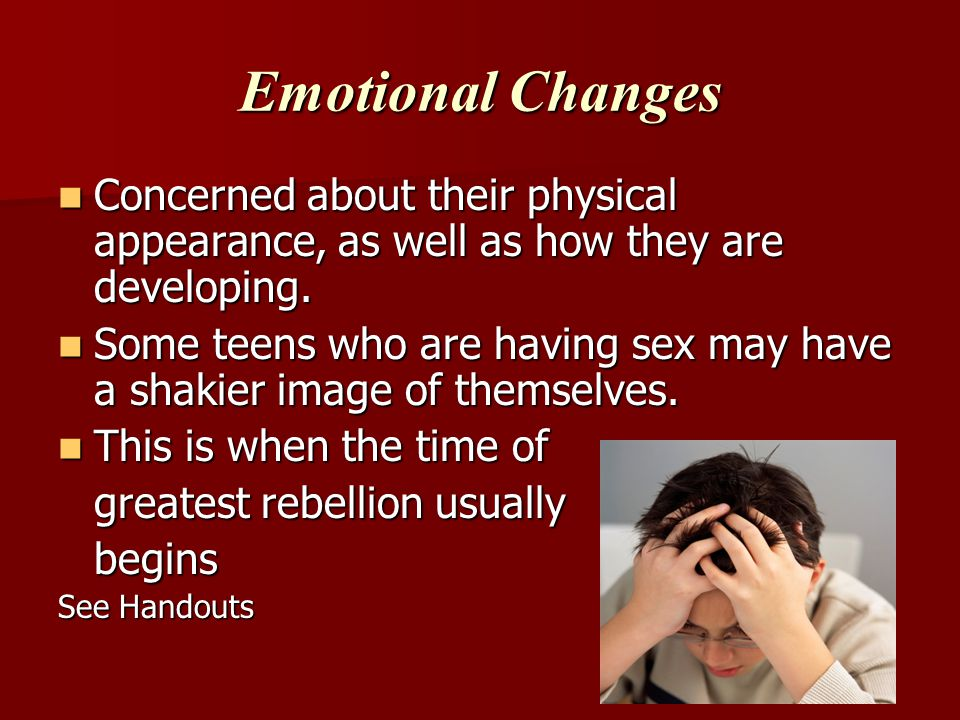 Emotional Changes Concerned about their physical appearance, as well as how they are developing.