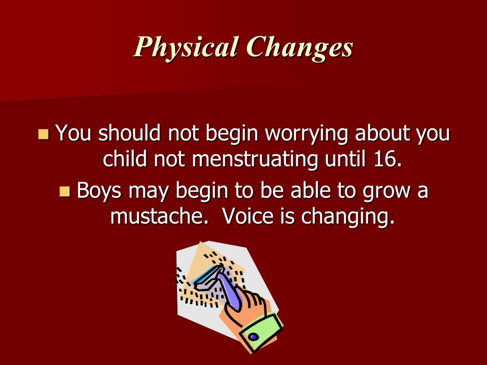 Boys may begin to be able to grow a mustache. Voice is changing.