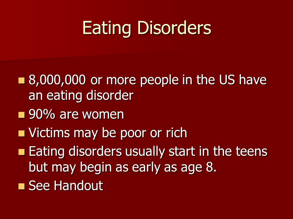 Eating Disorders 8,000,000 or more people in the US have an eating disorder. 90% are women. Victims may be poor or rich.