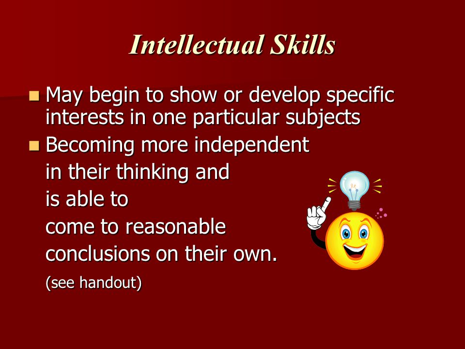 Intellectual Skills May begin to show or develop specific interests in one particular subjects. Becoming more independent.
