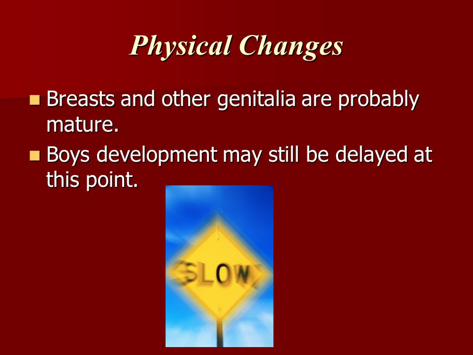 Physical Changes Breasts and other genitalia are probably mature.