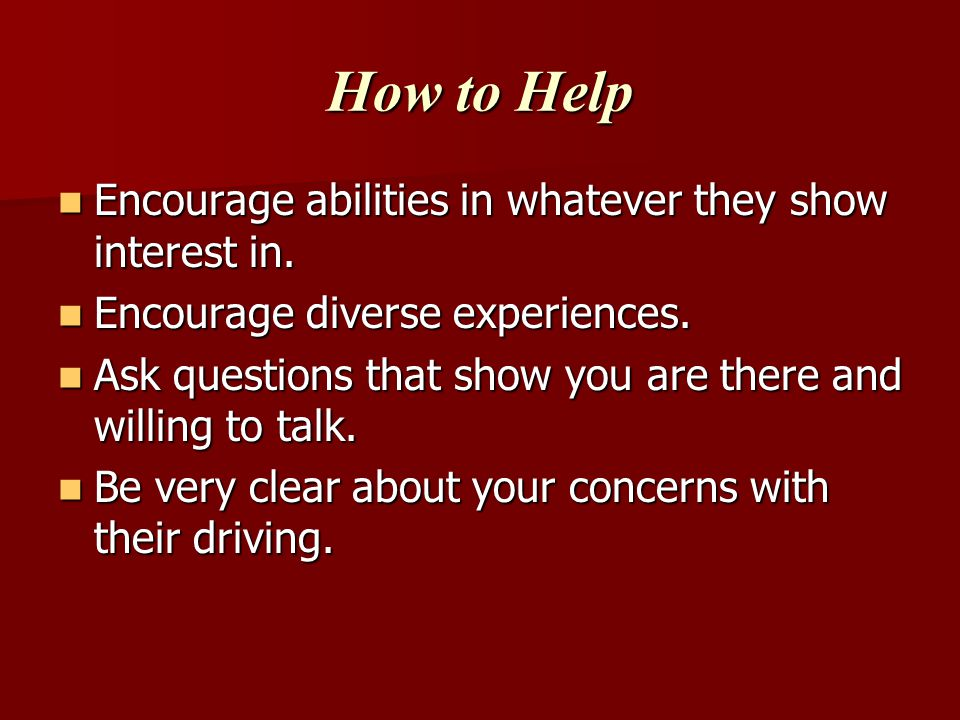 How to Help Encourage abilities in whatever they show interest in.