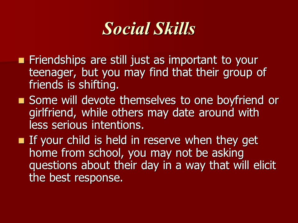 Social Skills Friendships are still just as important to your teenager, but you may find that their group of friends is shifting.