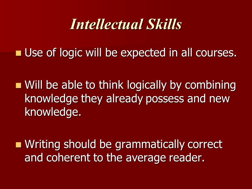 Intellectual Skills Use of logic will be expected in all courses.