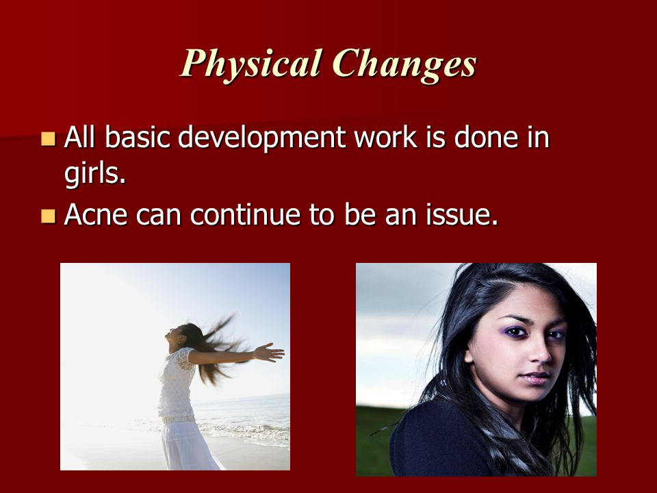 Physical Changes All basic development work is done in girls.