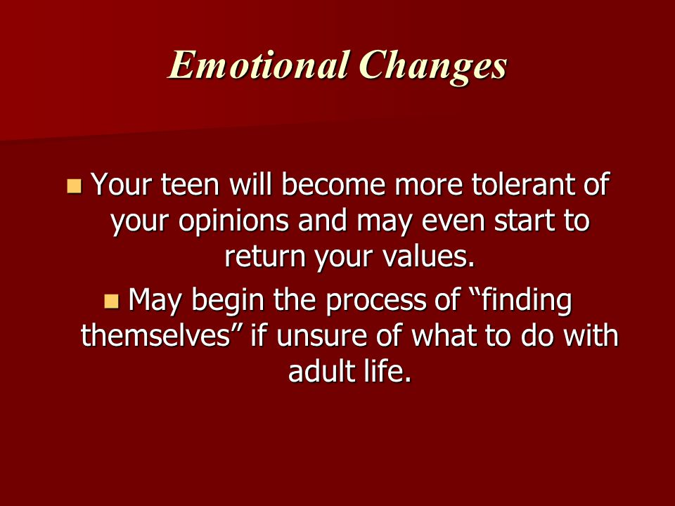 Emotional Changes Your teen will become more tolerant of your opinions and may even start to return your values.