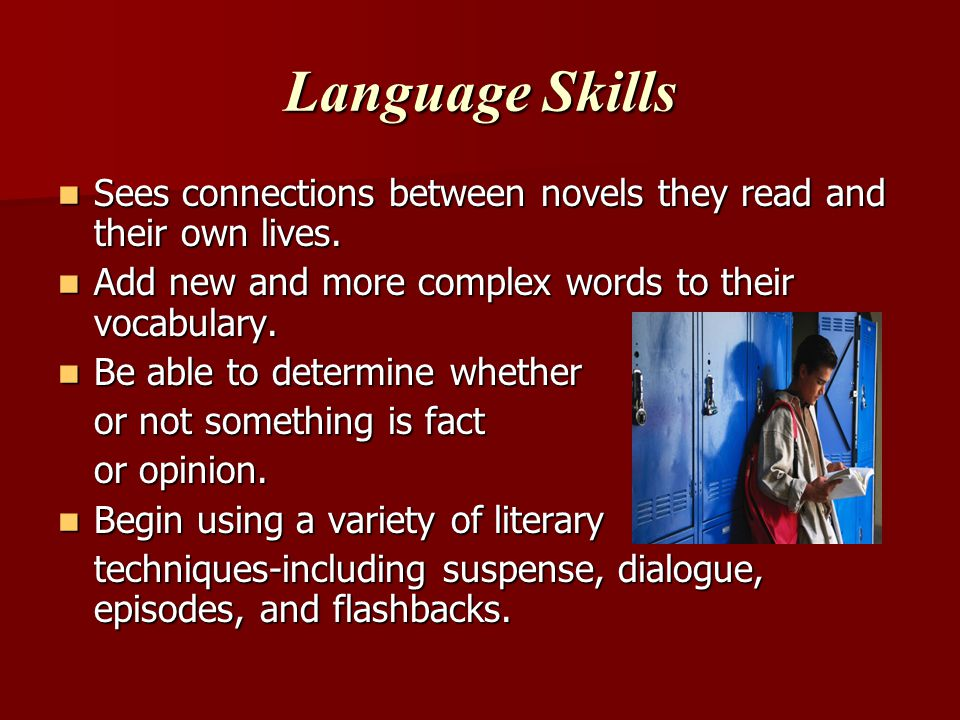 Language Skills Sees connections between novels they read and their own lives. Add new and more complex words to their vocabulary.