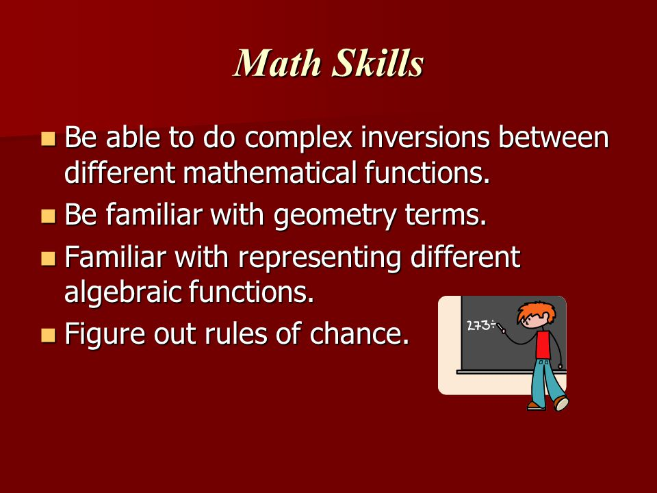 Math Skills Be able to do complex inversions between different mathematical functions. Be familiar with geometry terms.