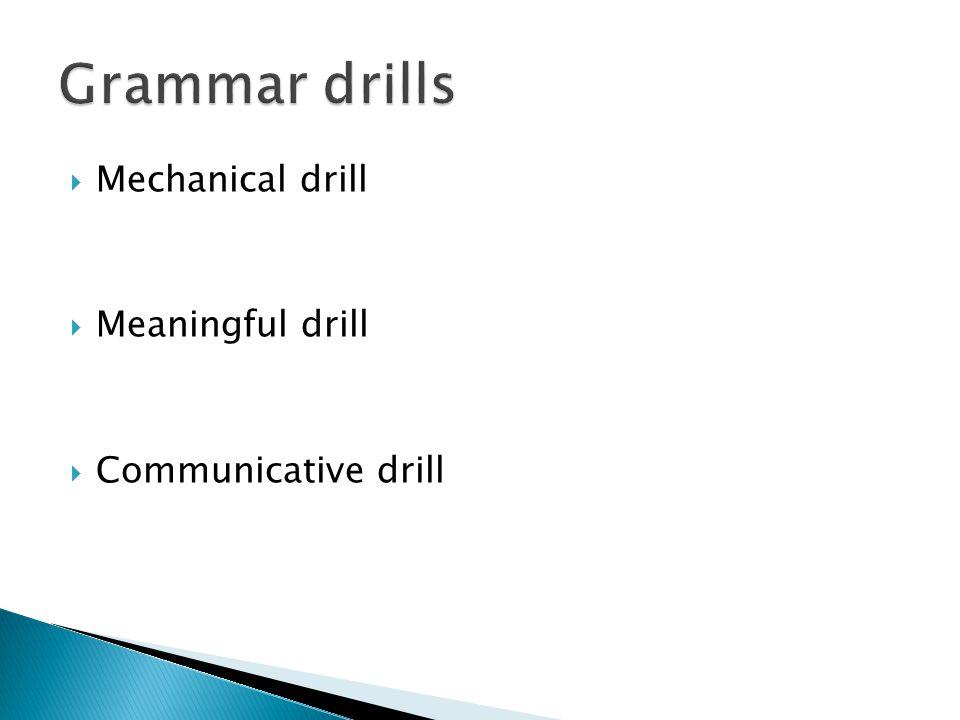 Grammar drills Mechanical drill Meaningful drill Communicative drill