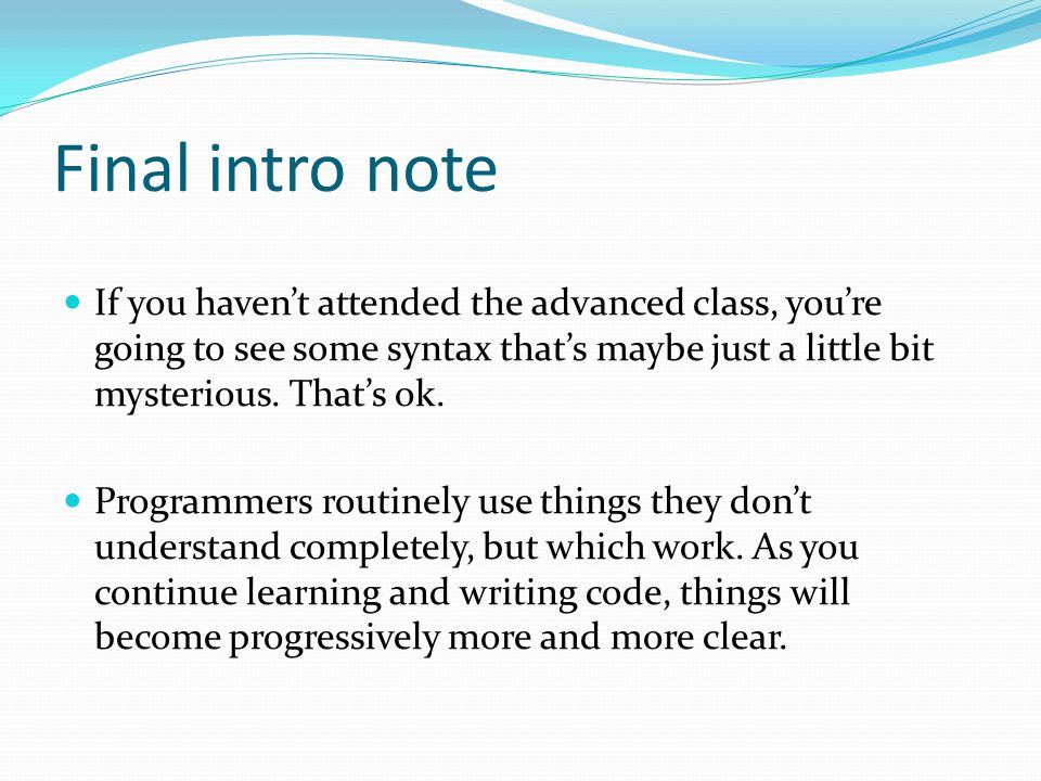 Final intro note If you haven't attended the advanced class, you're going to see some syntax that's maybe just a little bit mysterious. That's ok.