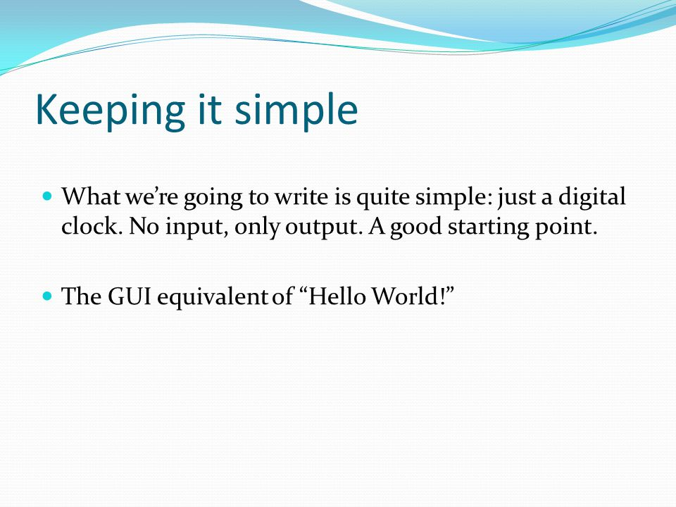 Keeping it simple What we're going to write is quite simple: just a digital clock. No input, only output. A good starting point.