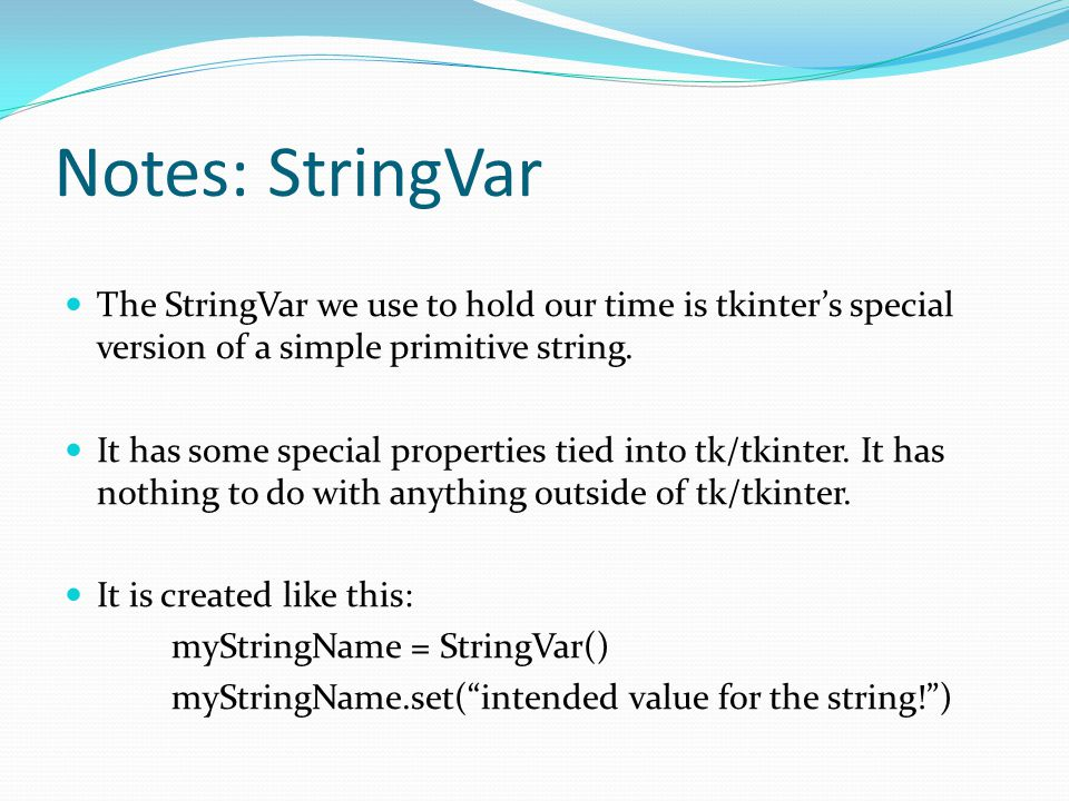 Notes: StringVar The StringVar we use to hold our time is tkinter's special version of a simple primitive string.