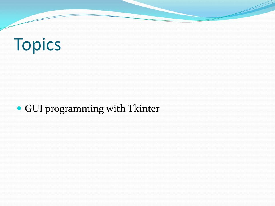 Topics GUI programming with Tkinter
