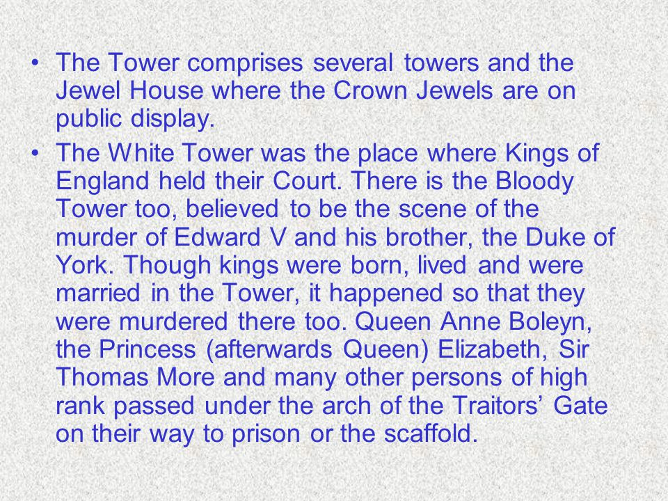 The Tower comprises several towers and the Jewel House where the Crown Jewels are on public display.