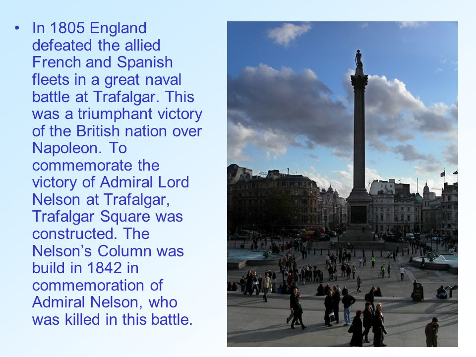 In 1805 England defeated the allied French and Spanish fleets in a great naval battle at Trafalgar.