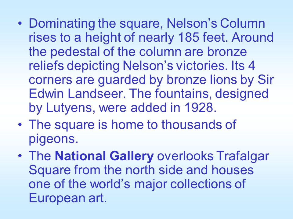 Dominating the square, Nelson's Column rises to a height of nearly 185 feet. Around the pedestal of the column are bronze reliefs depicting Nelson's victories. Its 4 corners are guarded by bronze lions by Sir Edwin Landseer. The fountains, designed by Lutyens, were added in 1928.