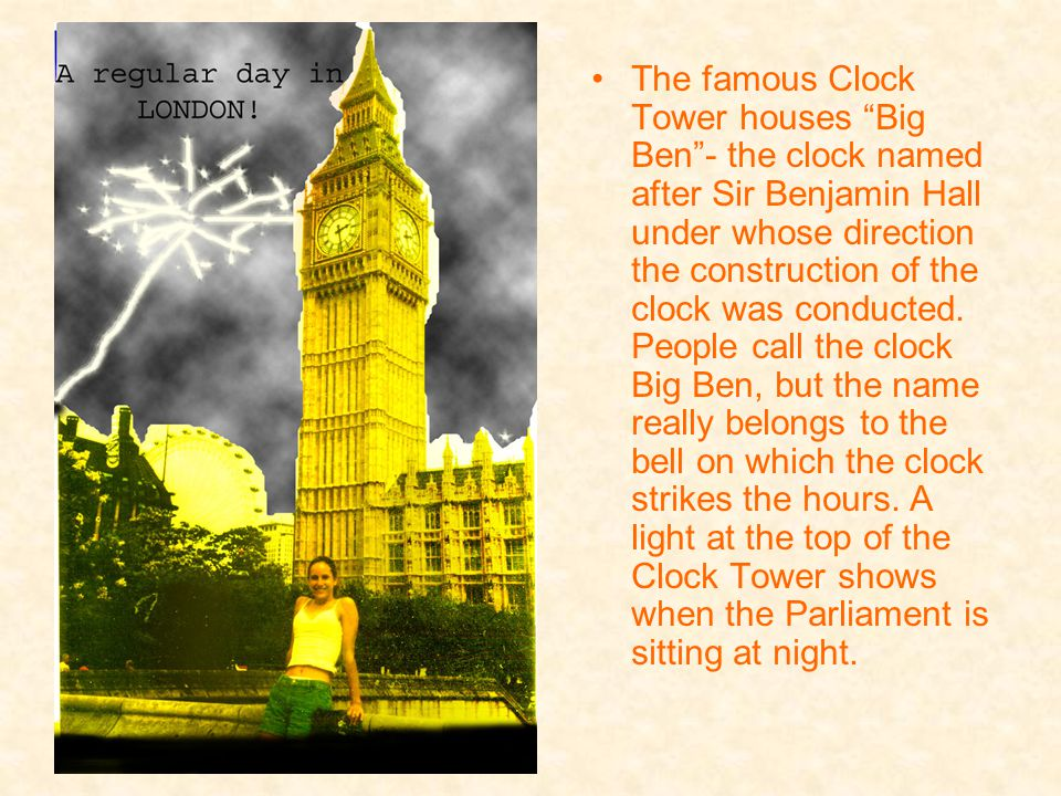 The famous Clock Tower houses Big Ben - the clock named after Sir Benjamin Hall under whose direction the construction of the clock was conducted.
