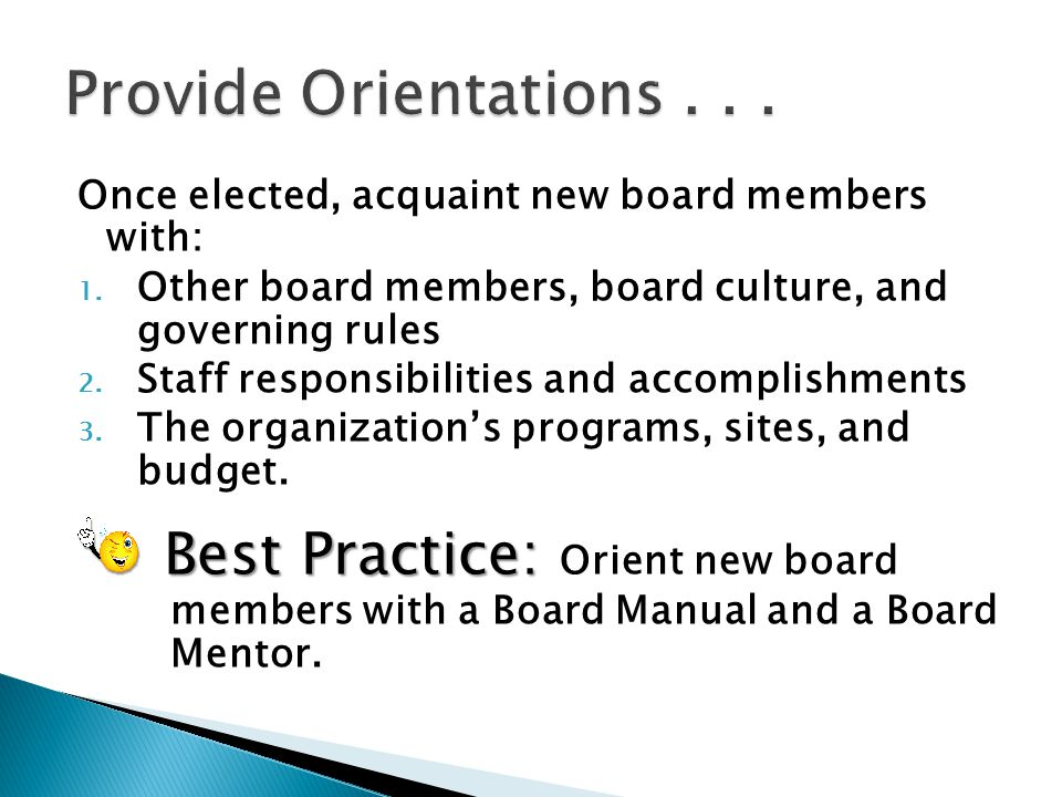Provide Orientations . . . Once elected, acquaint new board members with: Other board members, board culture, and governing rules.