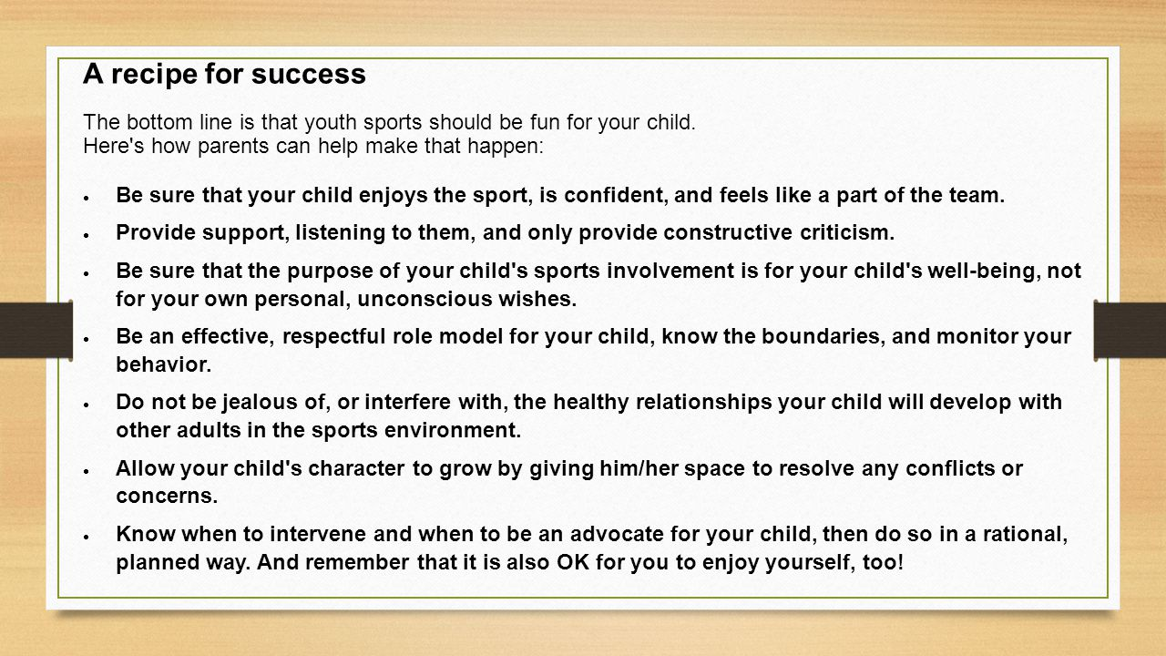 A recipe for success The bottom line is that youth sports should be fun for your child. Here s how parents can help make that happen: