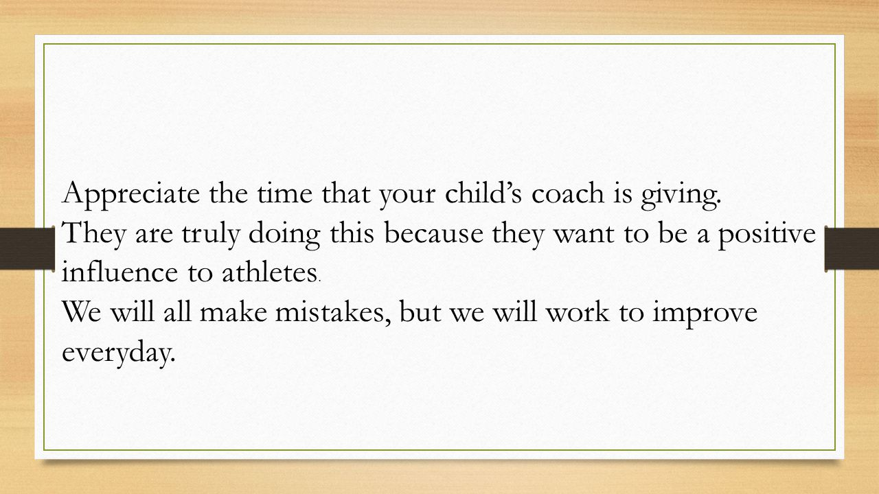 Appreciate the time that your child's coach is giving.