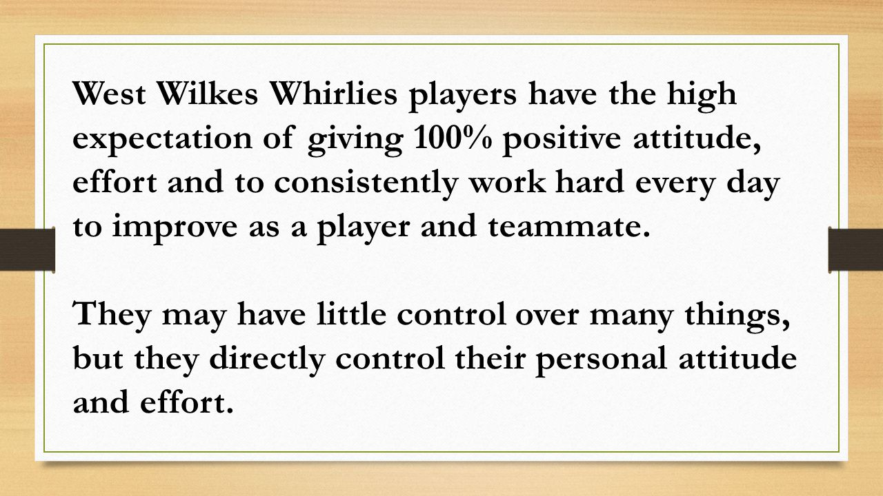 West Wilkes Whirlies players have the high expectation of giving 100% positive attitude, effort and to consistently work hard every day to improve as a player and teammate.