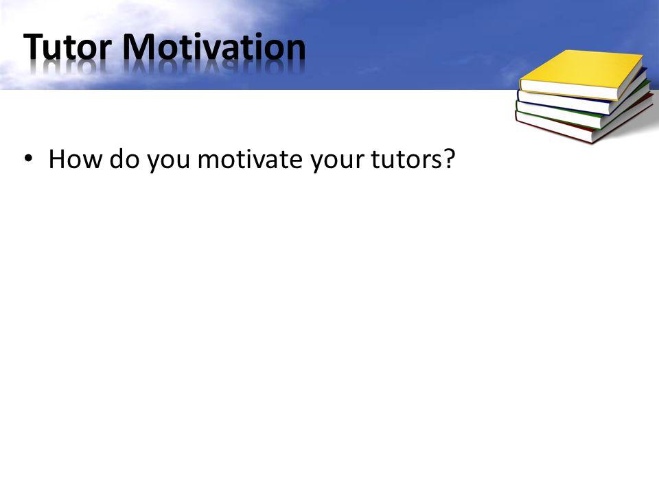 Tutor Motivation How do you motivate your tutors