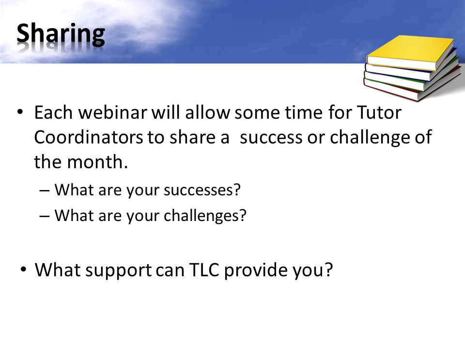 Sharing Each webinar will allow some time for Tutor Coordinators to share a success or challenge of the month.