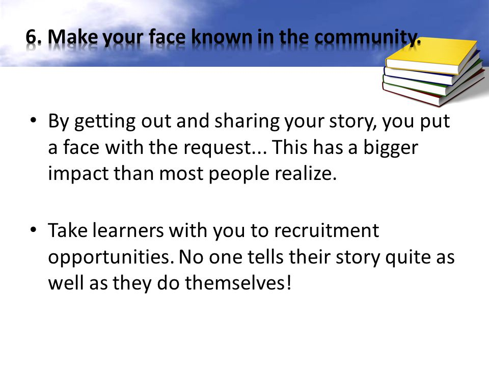 6. Make your face known in the community.