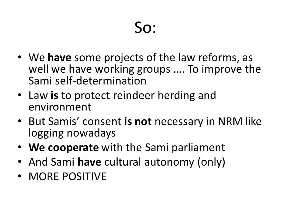 So: We have some projects of the law reforms, as well we have working groups …. To improve the Sami self-determination.