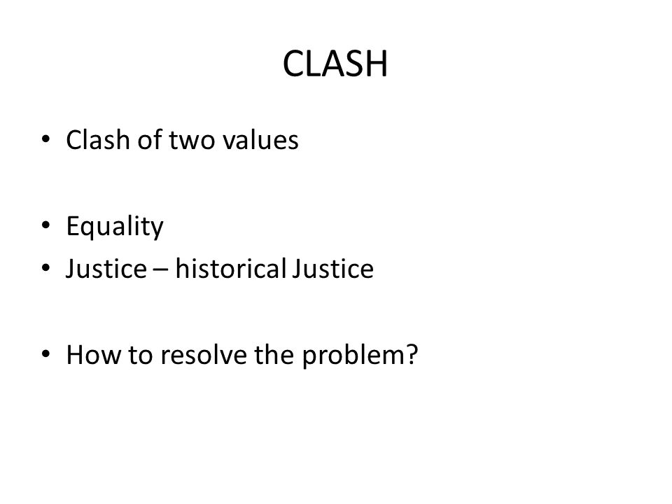 CLASH Clash of two values Equality Justice – historical Justice