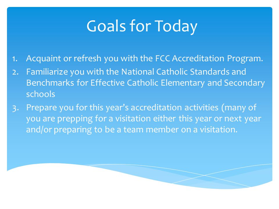 Goals for Today Acquaint or refresh you with the FCC Accreditation Program.