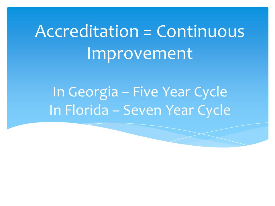 Accreditation = Continuous Improvement In Georgia – Five Year Cycle In Florida – Seven Year Cycle