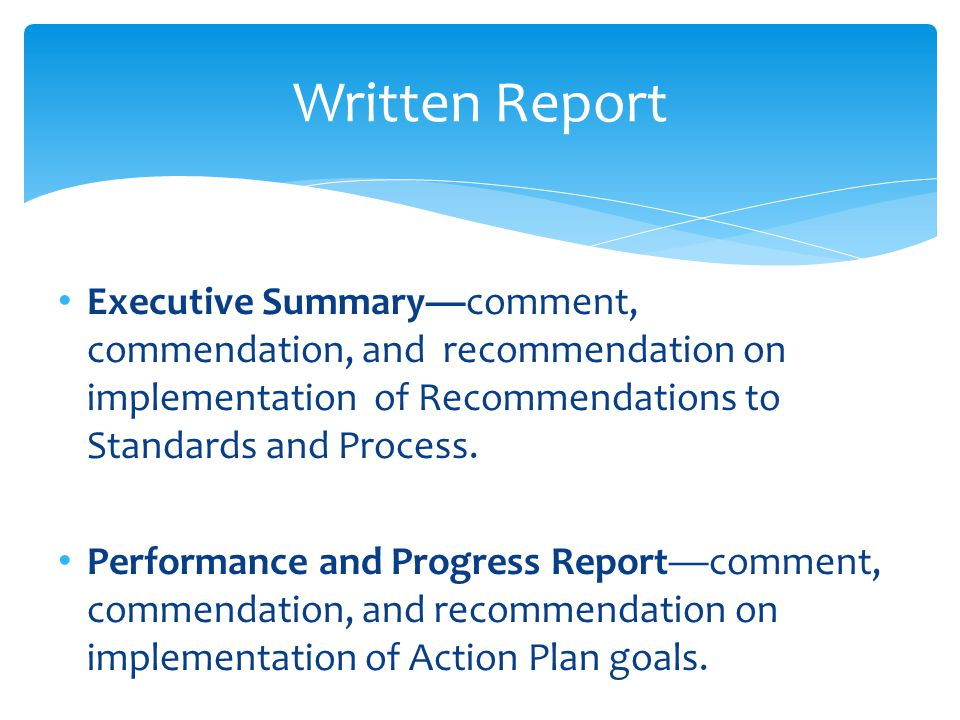 Written Report Executive Summary—comment, commendation, and recommendation on implementation of Recommendations to Standards and Process.