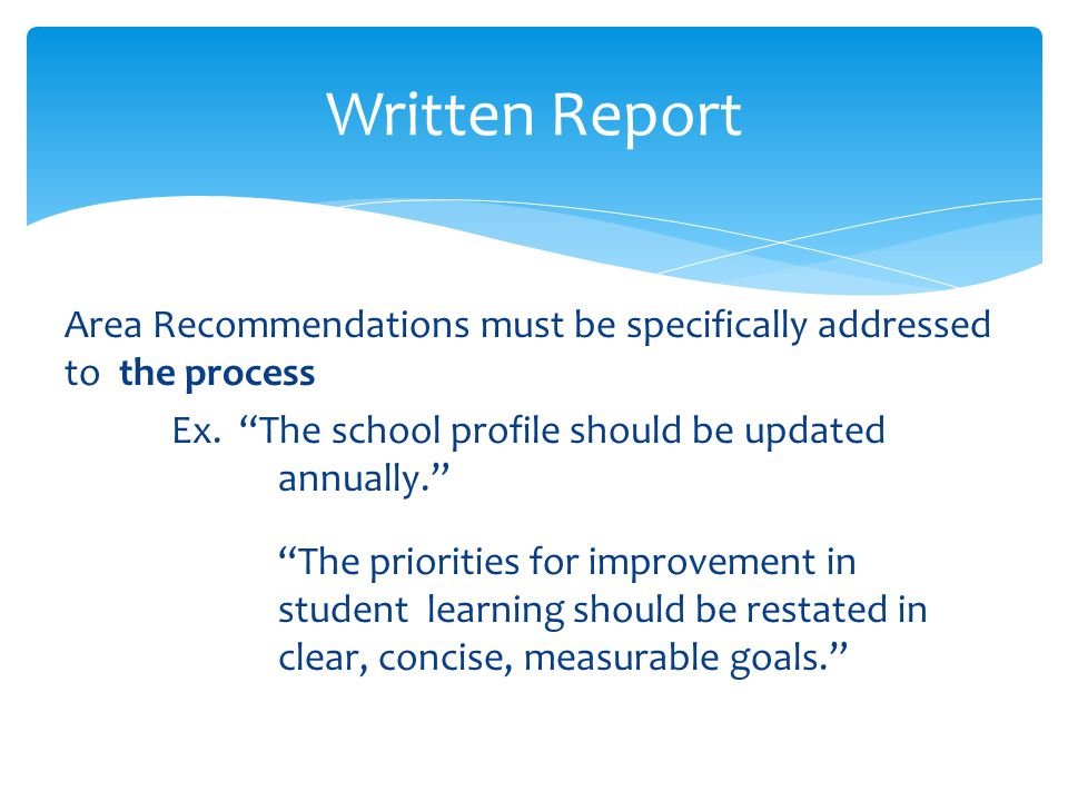 Written Report Area Recommendations must be specifically addressed to the process. Ex. The school profile should be updated annually.