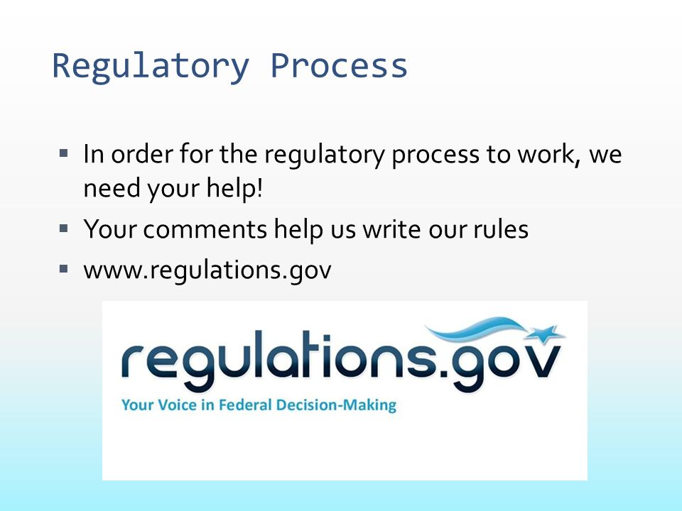 Regulatory Process In order for the regulatory process to work, we need your help! Your comments help us write our rules.