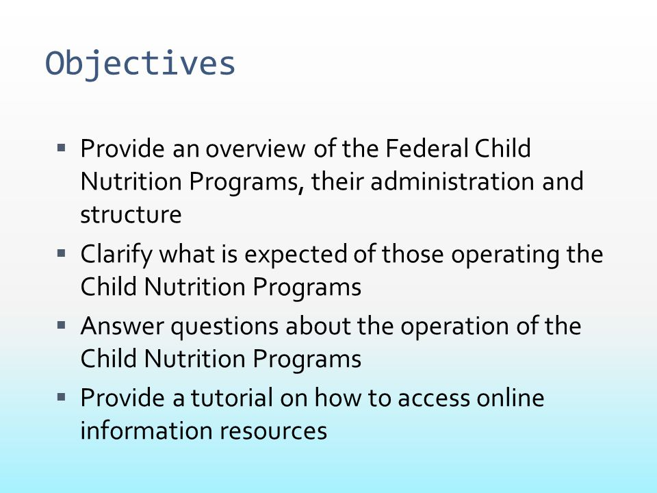 Objectives Provide an overview of the Federal Child Nutrition Programs, their administration and structure.