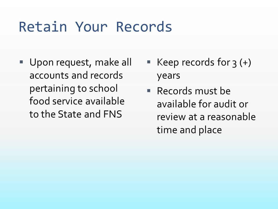Retain Your Records Upon request, make all accounts and records pertaining to school food service available to the State and FNS.