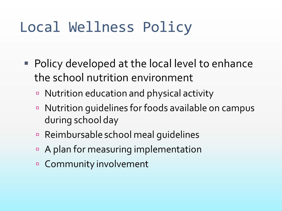 Local Wellness Policy Policy developed at the local level to enhance the school nutrition environment.