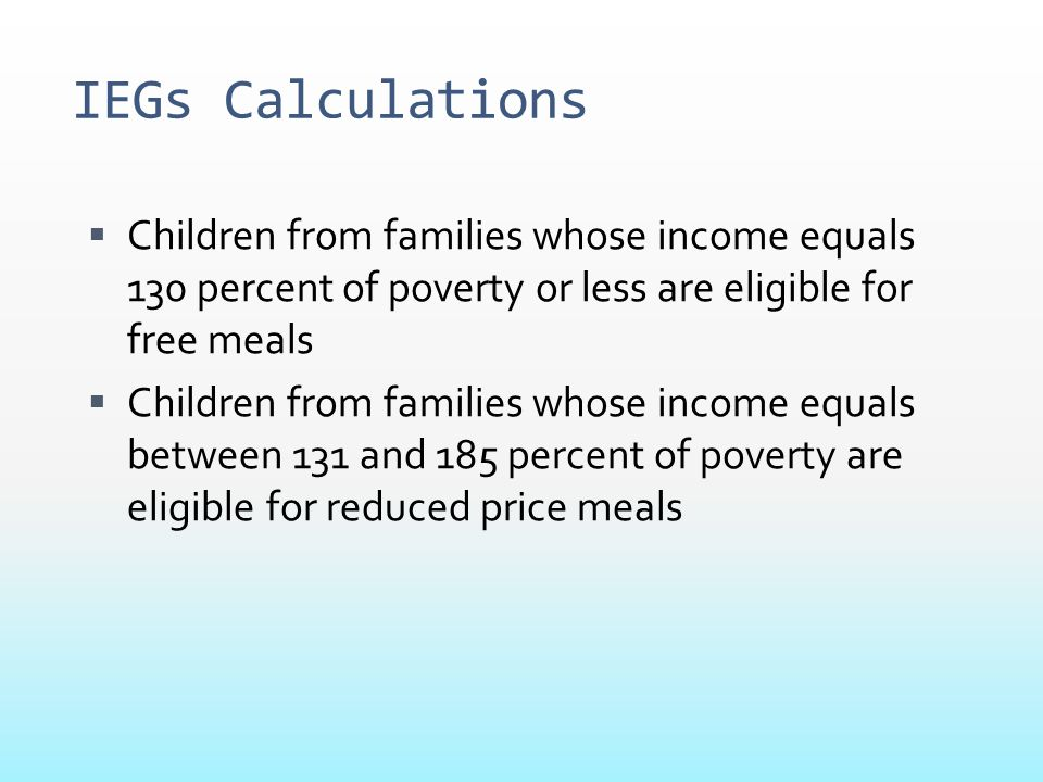 IEGs Calculations Children from families whose income equals 130 percent of poverty or less are eligible for free meals.