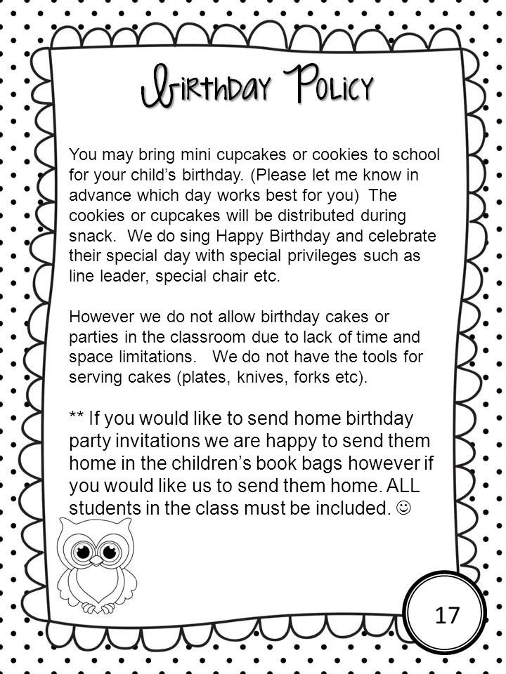 You may bring mini cupcakes or cookies to school for your child's birthday. (Please let me know in advance which day works best for you) The cookies or cupcakes will be distributed during snack. We do sing Happy Birthday and celebrate their special day with special privileges such as line leader, special chair etc.
