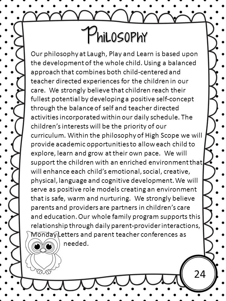 Our philosophy at Laugh, Play and Learn is based upon the development of the whole child. Using a balanced approach that combines both child-centered and teacher directed experiences for the children in our care. We strongly believe that children reach their fullest potential by developing a positive self-concept through the balance of self and teacher directed activities incorporated within our daily schedule. The children's interests will be the priority of our curriculum. Within the philosophy of High Scope we will provide academic opportunities to allow each child to explore, learn and grow at their own pace. We will support the children with an enriched environment that will enhance each child's emotional, social, creative, physical, language and cognitive development. We will serve as positive role models creating an environment that is safe, warm and nurturing. We strongly believe parents and providers are partners in children's care and education. Our whole family program supports this relationship through daily parent-provider interactions, Monday Letters and parent teacher conferences as