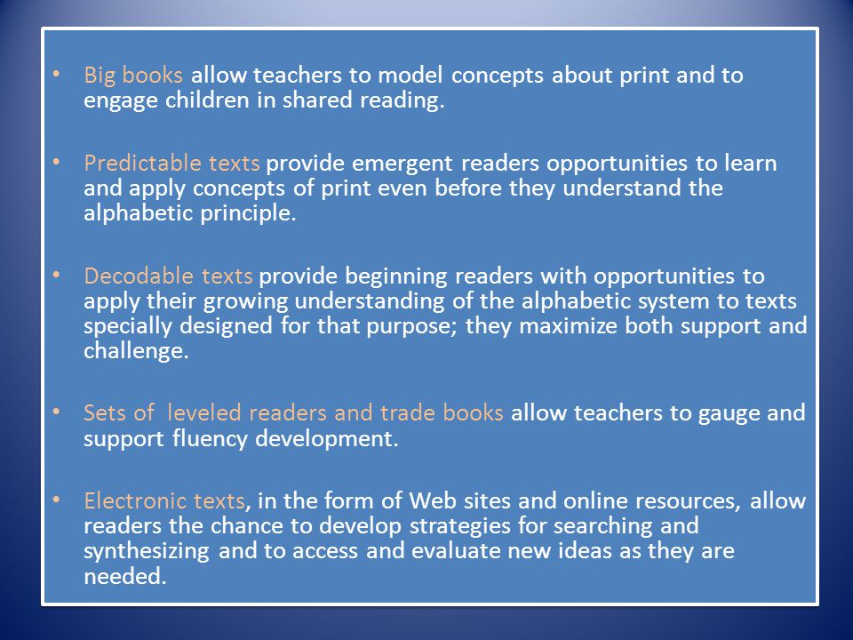Big books allow teachers to model concepts about print and to engage children in shared reading.