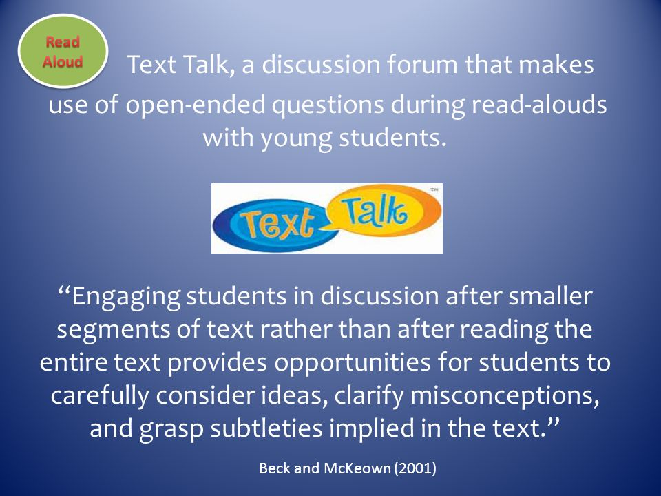 Text Talk, a discussion forum that makes use of open-ended questions during read-alouds with young students. Engaging students in discussion after smaller segments of text rather than after reading the entire text provides opportunities for students to carefully consider ideas, clarify misconceptions, and grasp subtleties implied in the text.