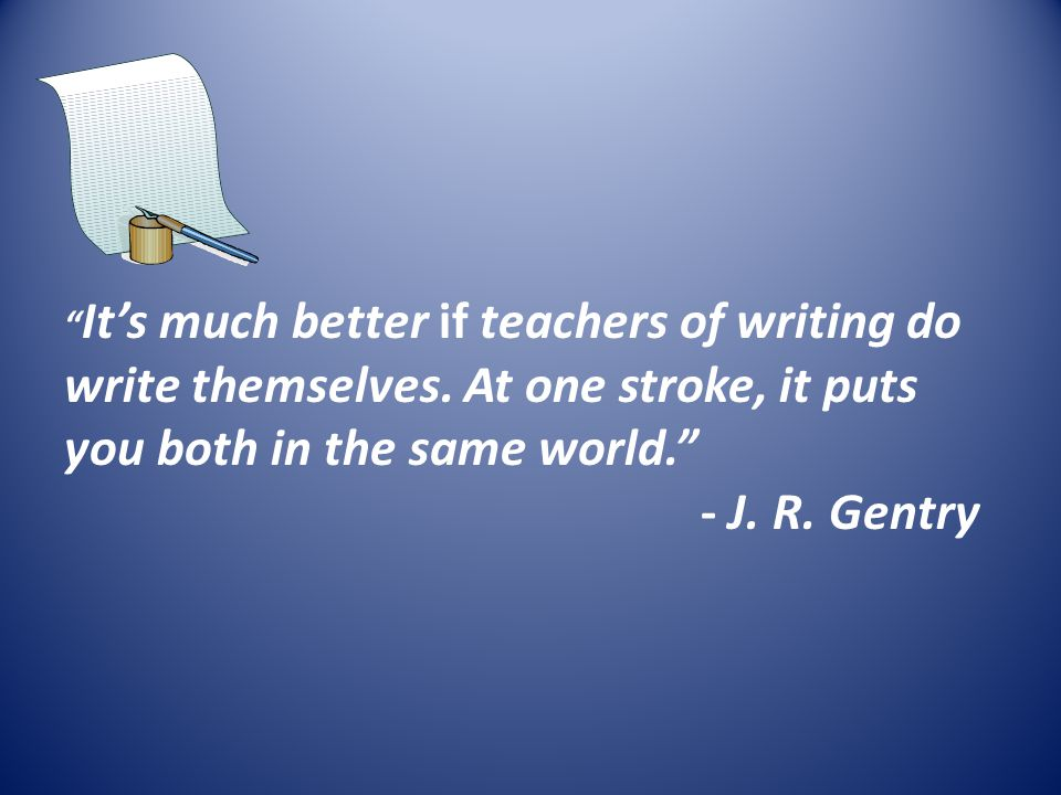 It's much better if teachers of writing do write themselves