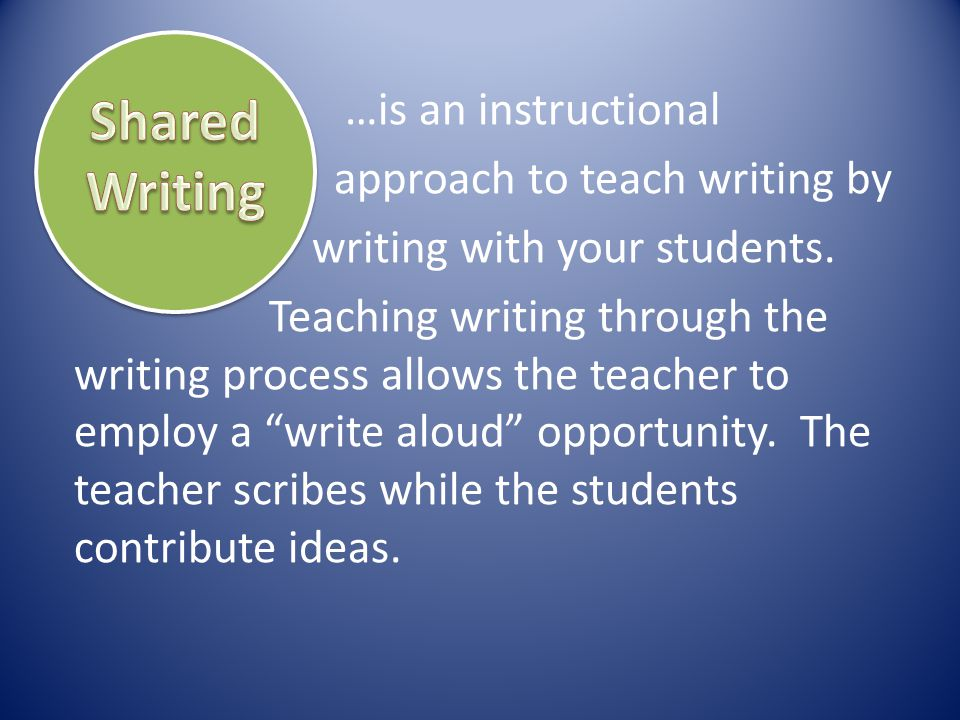 Shared Writing …is an instructional approach to teach writing by