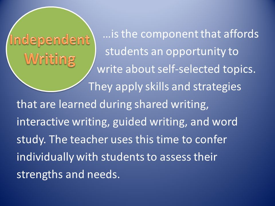…is the component that affords students an opportunity to write about self-selected topics. They apply skills and strategies that are learned during shared writing, interactive writing, guided writing, and word study. The teacher uses this time to confer individually with students to assess their strengths and needs.