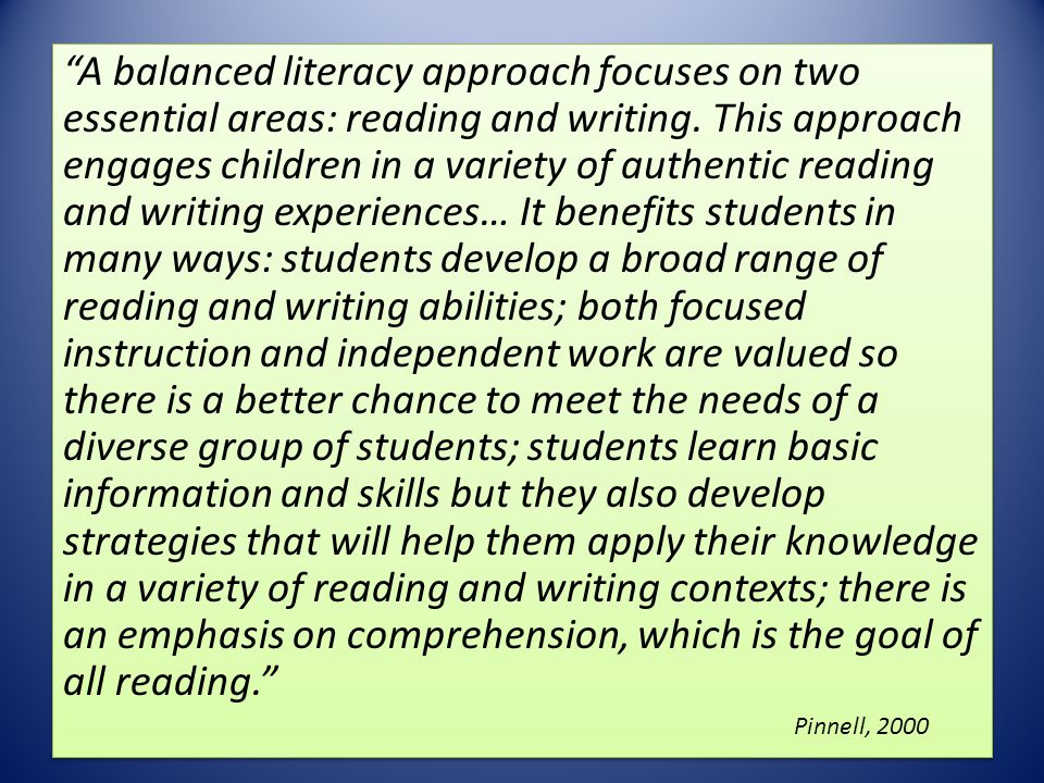 A balanced literacy approach focuses on two essential areas: reading and writing. This approach engages children in a variety of authentic reading and writing experiences… It benefits students in many ways: students develop a broad range of reading and writing abilities; both focused instruction and independent work are valued so there is a better chance to meet the needs of a diverse group of students; students learn basic information and skills but they also develop strategies that will help them apply their knowledge in a variety of reading and writing contexts; there is an emphasis on comprehension, which is the goal of all reading.